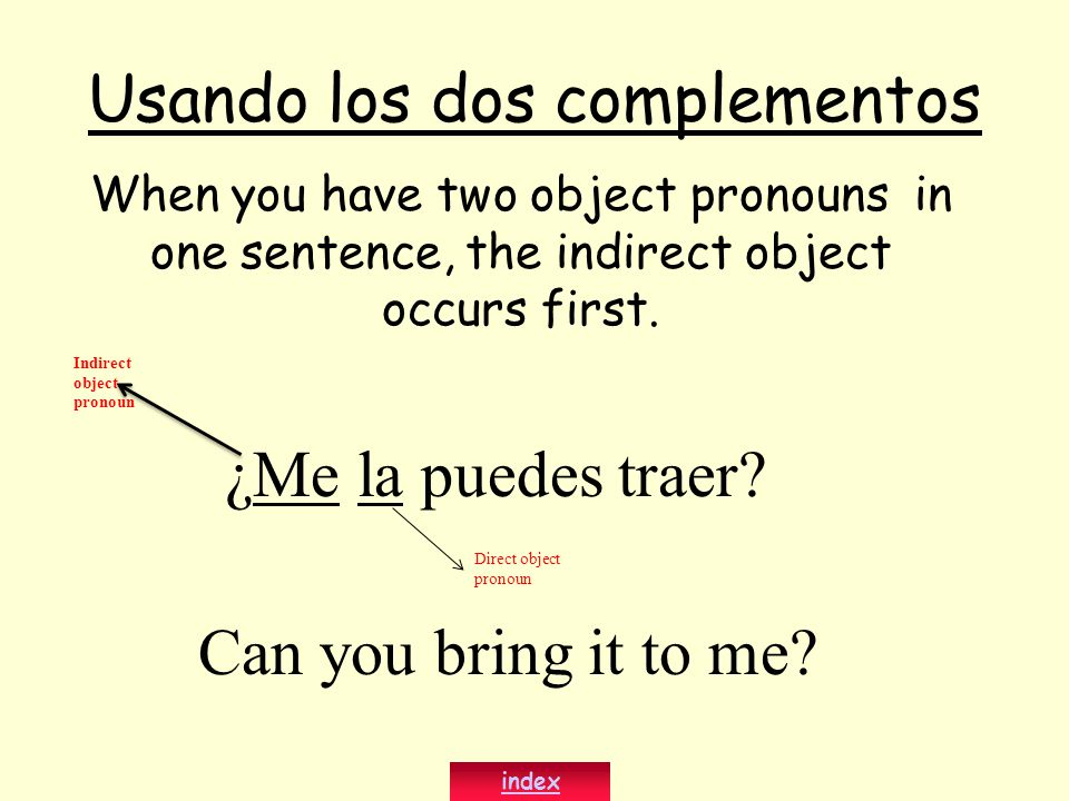 Usando los dos complementos When you have two object pronouns in one sentence, the indirect object occurs first. index ¿Me la puedes traer? Can you br