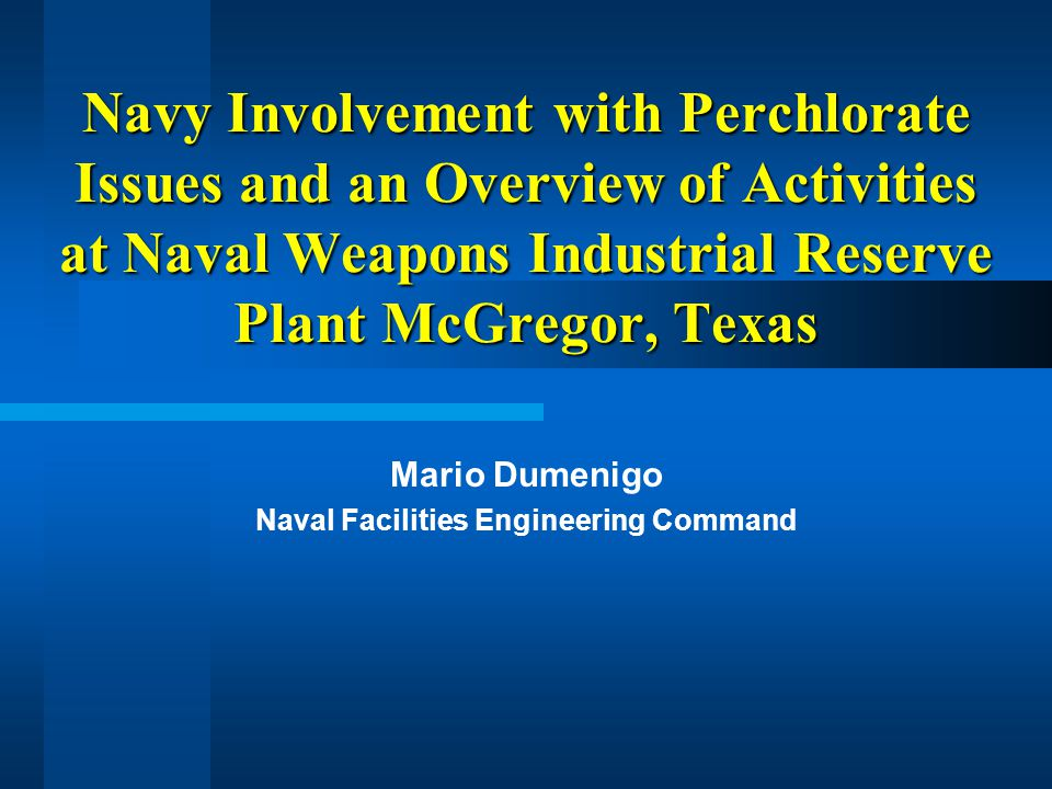 Navy Involvement with Perchlorate Issues and an Overview of Activities at Naval Weapons Industrial Reserve Plant McGregor, Texas Mario Dumenigo Naval Facilities Engineering Command