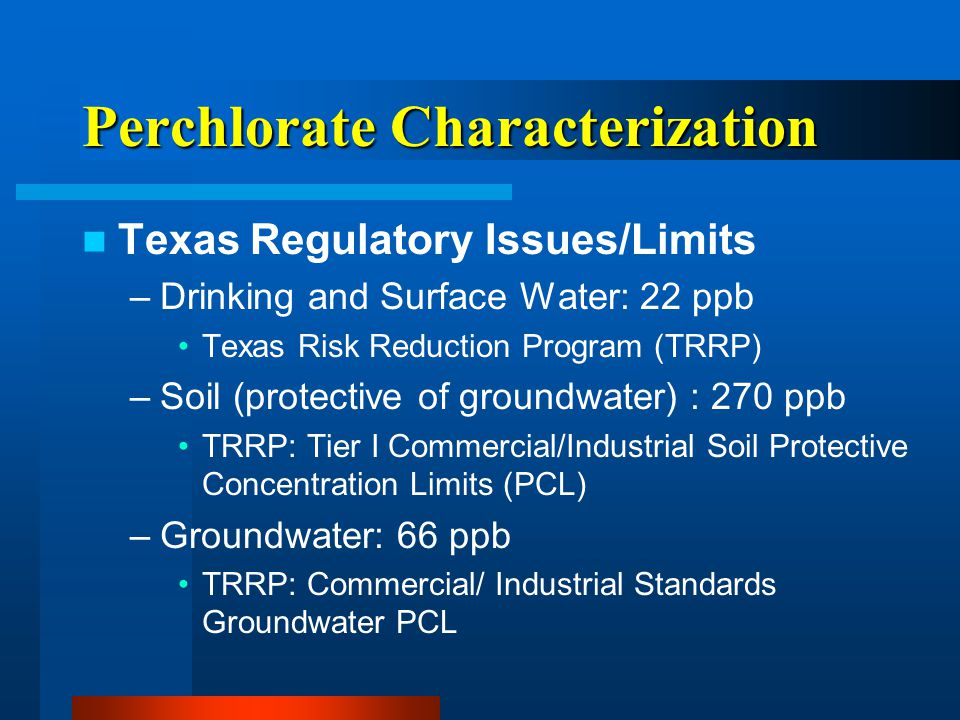 Perchlorate Characterization Texas Regulatory Issues/Limits –Drinking and Surface Water: 22 ppb Texas Risk Reduction Program (TRRP) –Soil (protective of groundwater) : 270 ppb TRRP: Tier I Commercial/Industrial Soil Protective Concentration Limits (PCL) –Groundwater: 66 ppb TRRP: Commercial/ Industrial Standards Groundwater PCL