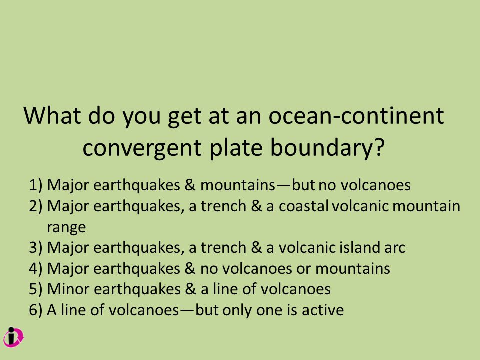 What do you get at an ocean-continent convergent plate boundary.