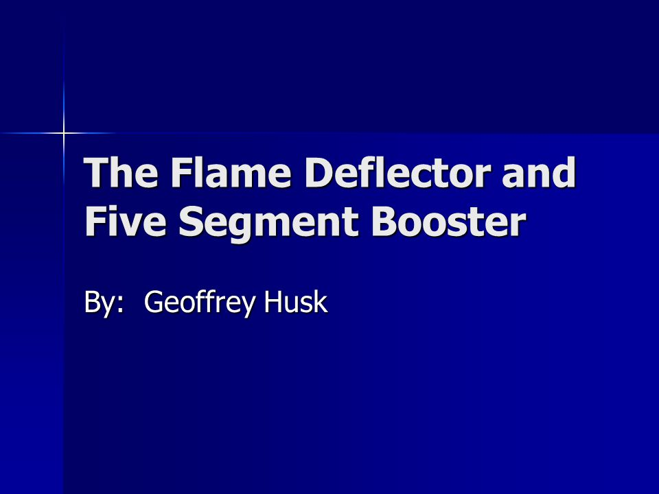 The Flame Deflector and Five Segment Booster By: Geoffrey Husk