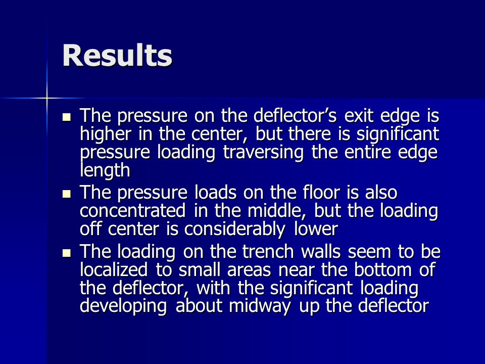 Results The pressure on the deflector's exit edge is higher in the center, but there is significant pressure loading traversing the entire edge length The pressure on the deflector's exit edge is higher in the center, but there is significant pressure loading traversing the entire edge length The pressure loads on the floor is also concentrated in the middle, but the loading off center is considerably lower The pressure loads on the floor is also concentrated in the middle, but the loading off center is considerably lower The loading on the trench walls seem to be localized to small areas near the bottom of the deflector, with the significant loading developing about midway up the deflector The loading on the trench walls seem to be localized to small areas near the bottom of the deflector, with the significant loading developing about midway up the deflector