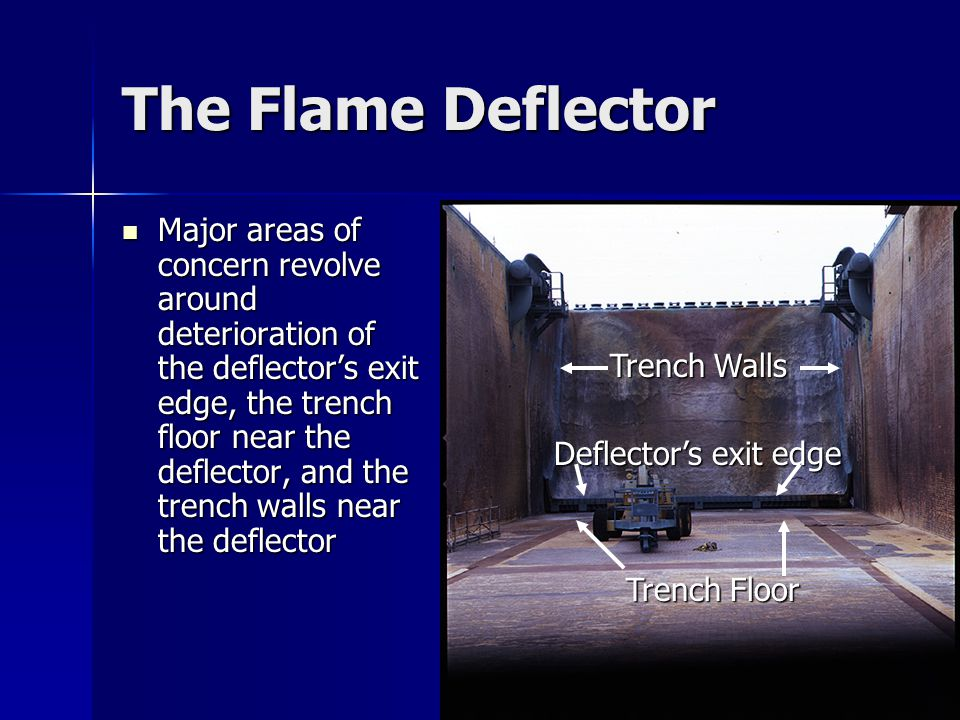 The Flame Deflector Major areas of concern revolve around deterioration of the deflector's exit edge, the trench floor near the deflector, and the trench walls near the deflector Major areas of concern revolve around deterioration of the deflector's exit edge, the trench floor near the deflector, and the trench walls near the deflector Deflector's exit edge Trench Walls Trench Floor