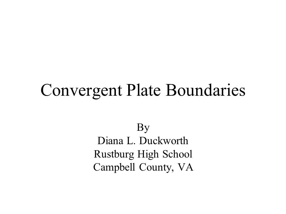 Convergent Plate Boundaries By Diana L. Duckworth Rustburg High School Campbell County, VA