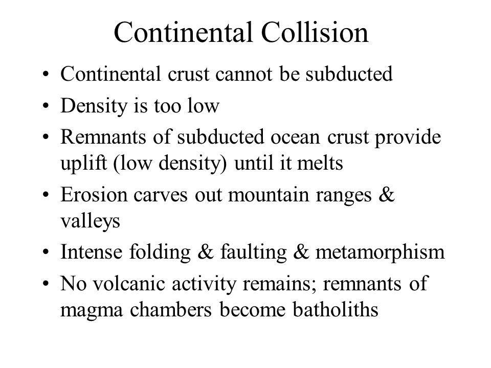 Continental Collision Continental crust cannot be subducted Density is too low Remnants of subducted ocean crust provide uplift (low density) until it melts Erosion carves out mountain ranges & valleys Intense folding & faulting & metamorphism No volcanic activity remains; remnants of magma chambers become batholiths