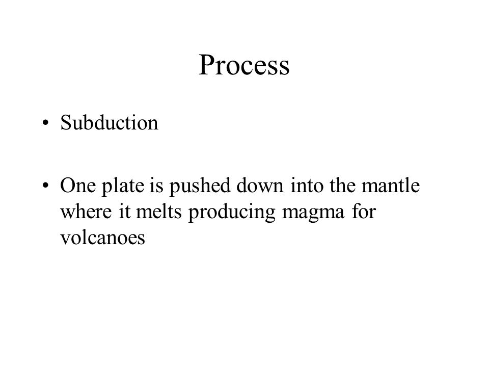 Process Subduction One plate is pushed down into the mantle where it melts producing magma for volcanoes