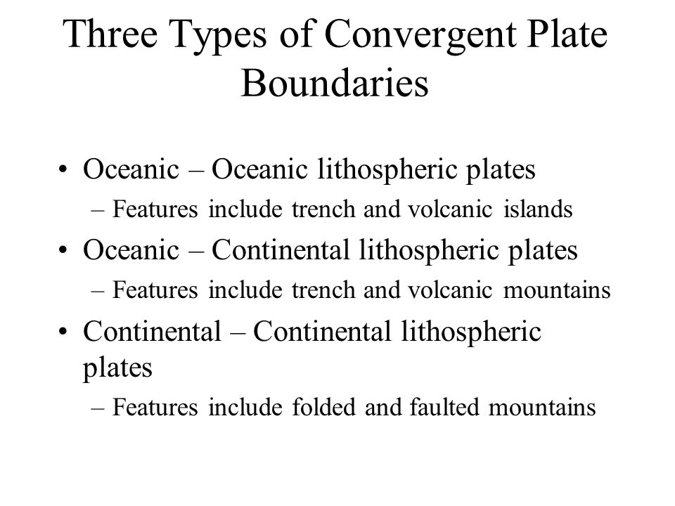 Three Types of Convergent Plate Boundaries Oceanic – Oceanic lithospheric plates –Features include trench and volcanic islands Oceanic – Continental lithospheric plates –Features include trench and volcanic mountains Continental – Continental lithospheric plates –Features include folded and faulted mountains