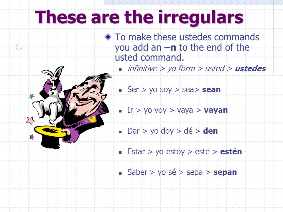 These are the irregulars Take SIDES to remember your irregular formal commands! ser, ir, dar, estar, saber The yo form does not end in an –o, so there