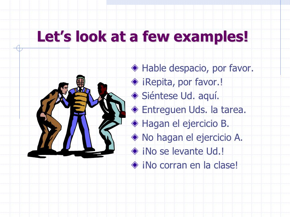 "Commands in Spanish… … are little more complicated because we have so many ways of saying ""you"": Tú: informal, singular Vosotros: informal, plural Ud."