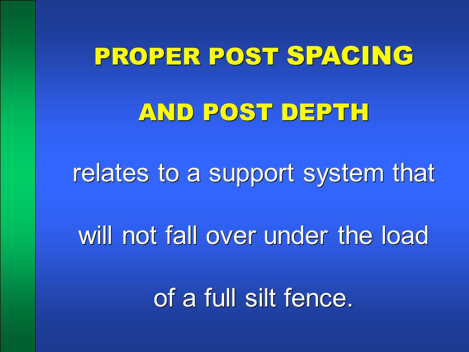 PROPER POST SPACING AND POST DEPTH relates to a support system that will not fall over under the load of a full silt fence. PROPER POST SPACING AND PO