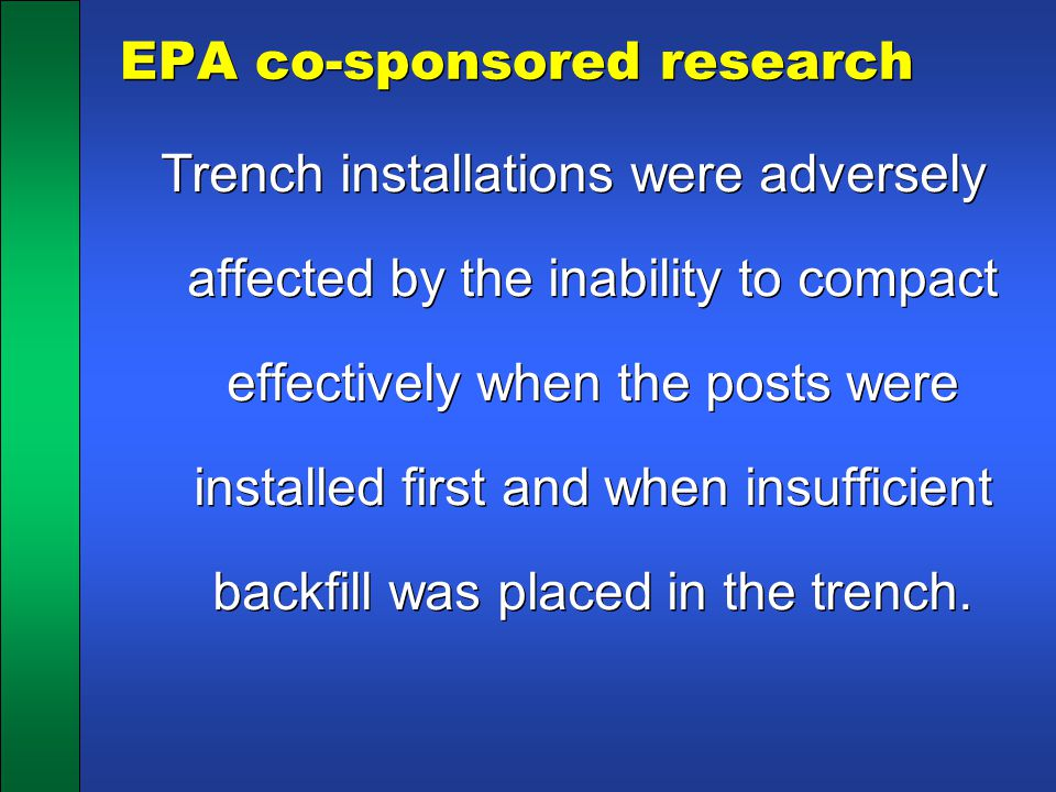 EPA co-sponsored research Trench installations were adversely affected by the inability to compact effectively when the posts were installed first and