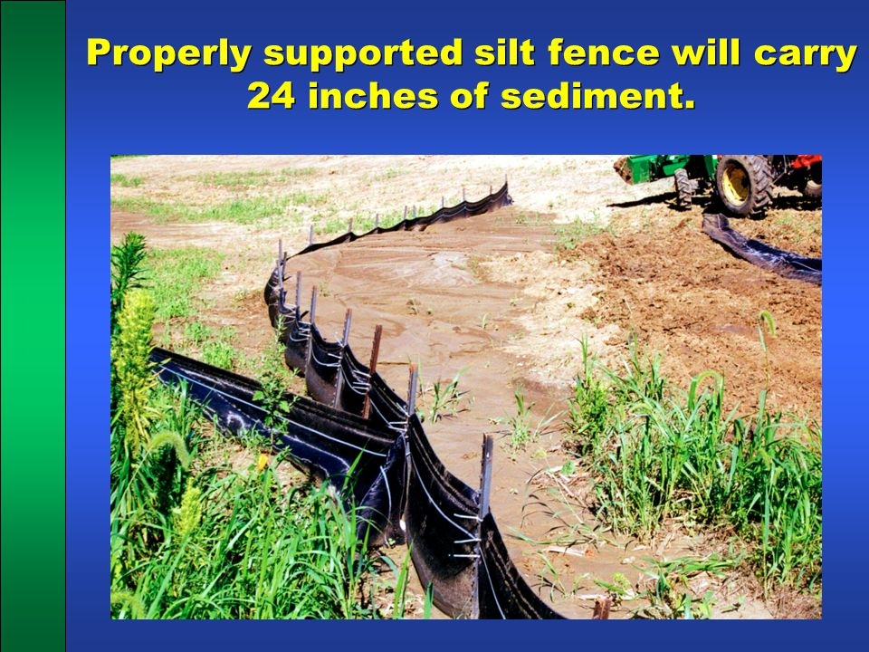 Properly supported silt fence will carry 24 inches of sediment.