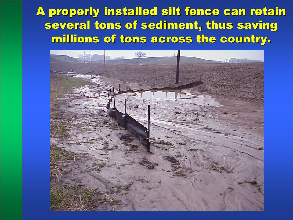 A properly installed silt fence can retain several tons of sediment, thus saving millions of tons across the country.