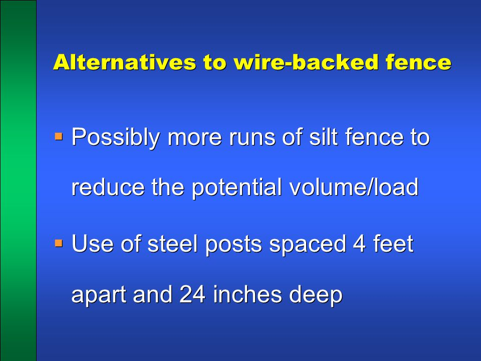 Alternatives to wire-backed fence  Possibly more runs of silt fence to reduce the potential volume/load  Use of steel posts spaced 4 feet apart and