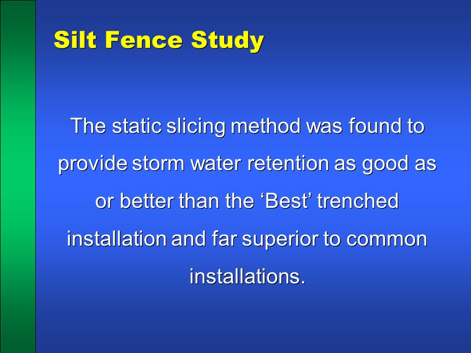 Silt Fence Study The static slicing method was found to provide storm water retention as good as or better than the 'Best' trenched installation and f