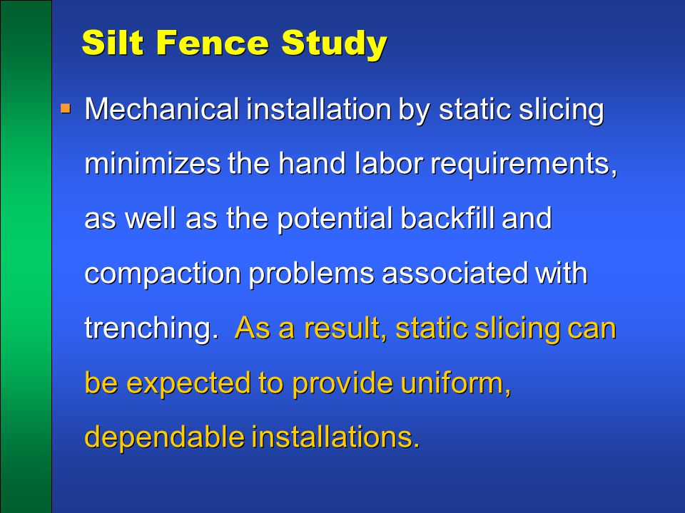 Silt Fence Study  Mechanical installation by static slicing minimizes the hand labor requirements, as well as the potential backfill and compaction p