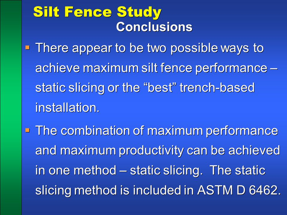 """Silt Fence Study Conclusions  There appear to be two possible ways to achieve maximum silt fence performance – static slicing or the """"best"""" trench-ba"""