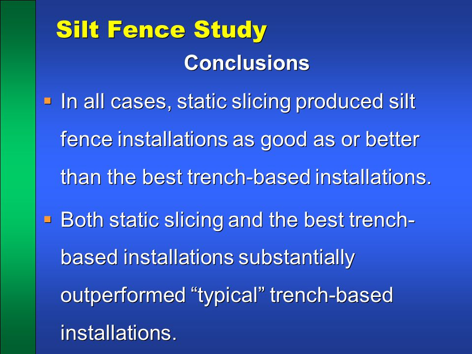 Silt Fence Study Conclusions  In all cases, static slicing produced silt fence installations as good as or better than the best trench-based installa