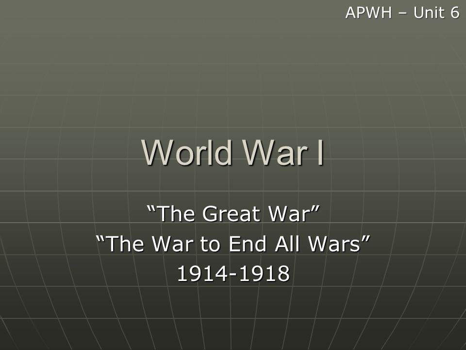 World War I The Great War The War to End All Wars 1914-1918 APWH – Unit 6