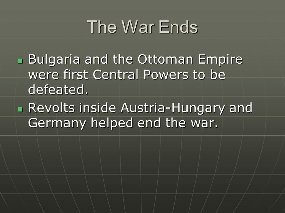 The War Ends Bulgaria and the Ottoman Empire were first Central Powers to be defeated.