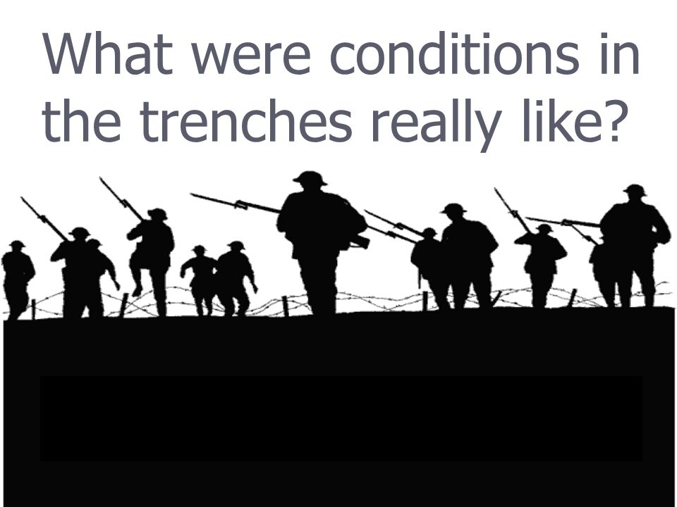 What were conditions in the trenches really like?