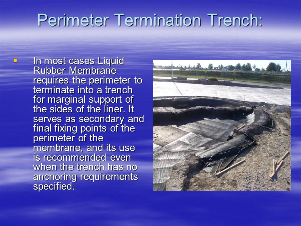 Perimeter Termination Trench:  In most cases Liquid Rubber Membrane requires the perimeter to terminate into a trench for marginal support of the sid