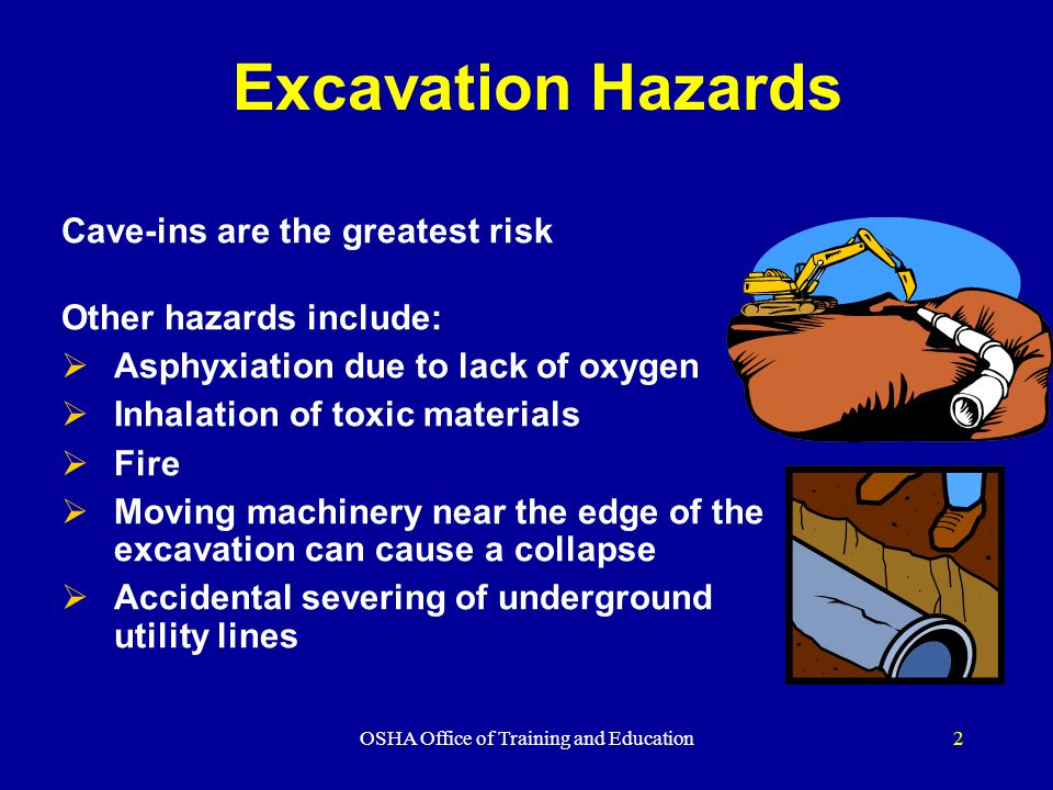 OSHA Office of Training and Education2 Excavation Hazards Cave-ins are the greatest risk Other hazards include:  Asphyxiation due to lack of oxygen  Inhalation of toxic materials  Fire  Moving machinery near the edge of the excavation can cause a collapse  Accidental severing of underground utility lines