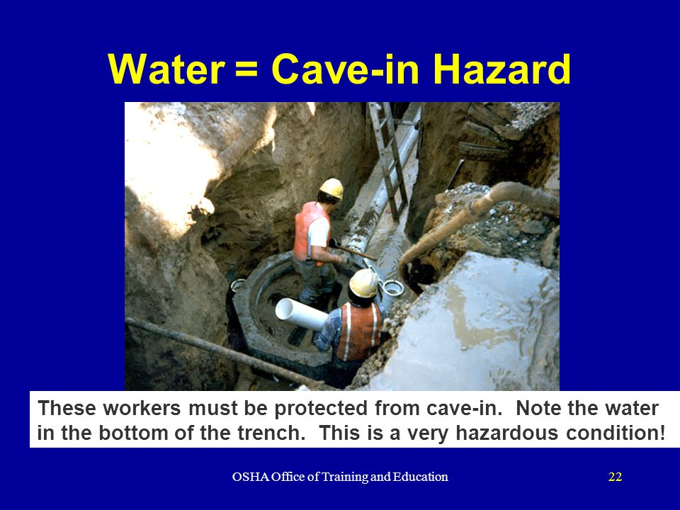 OSHA Office of Training and Education22 Water = Cave-in Hazard These workers must be protected from cave-in.