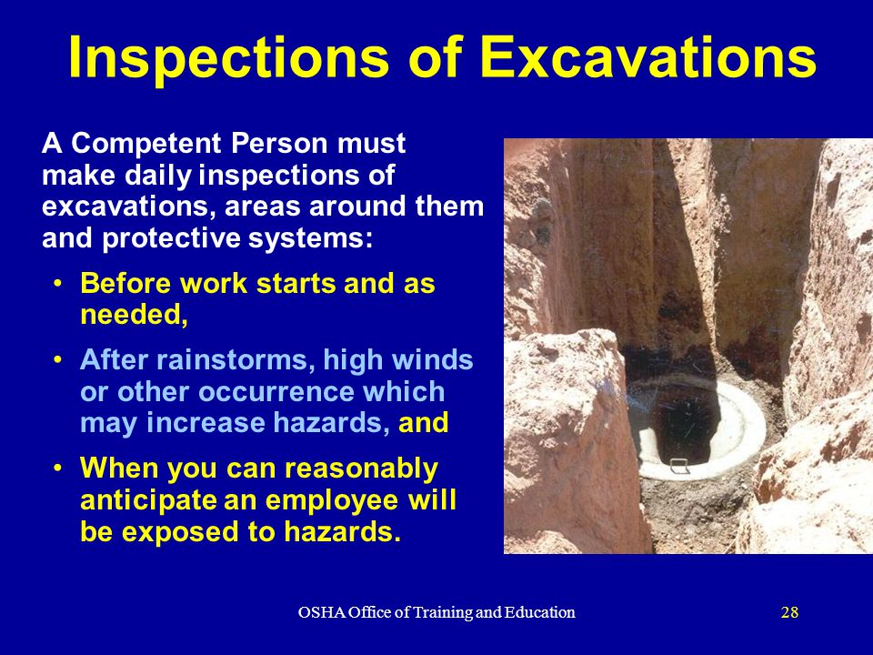 OSHA Office of Training and Education28 Inspections of Excavations A Competent Person must make daily inspections of excavations, areas around them and protective systems: Before work starts and as needed, After rainstorms, high winds or other occurrence which may increase hazards, and When you can reasonably anticipate an employee will be exposed to hazards.