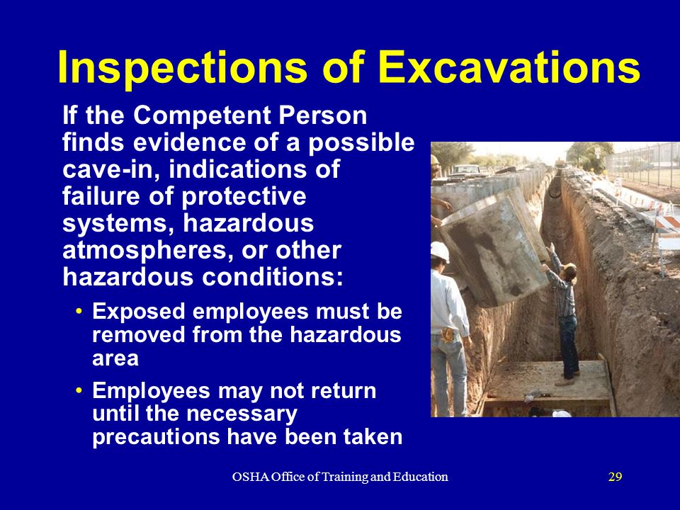 OSHA Office of Training and Education29 Inspections of Excavations If the Competent Person finds evidence of a possible cave-in, indications of failure of protective systems, hazardous atmospheres, or other hazardous conditions: Exposed employees must be removed from the hazardous area Employees may not return until the necessary precautions have been taken