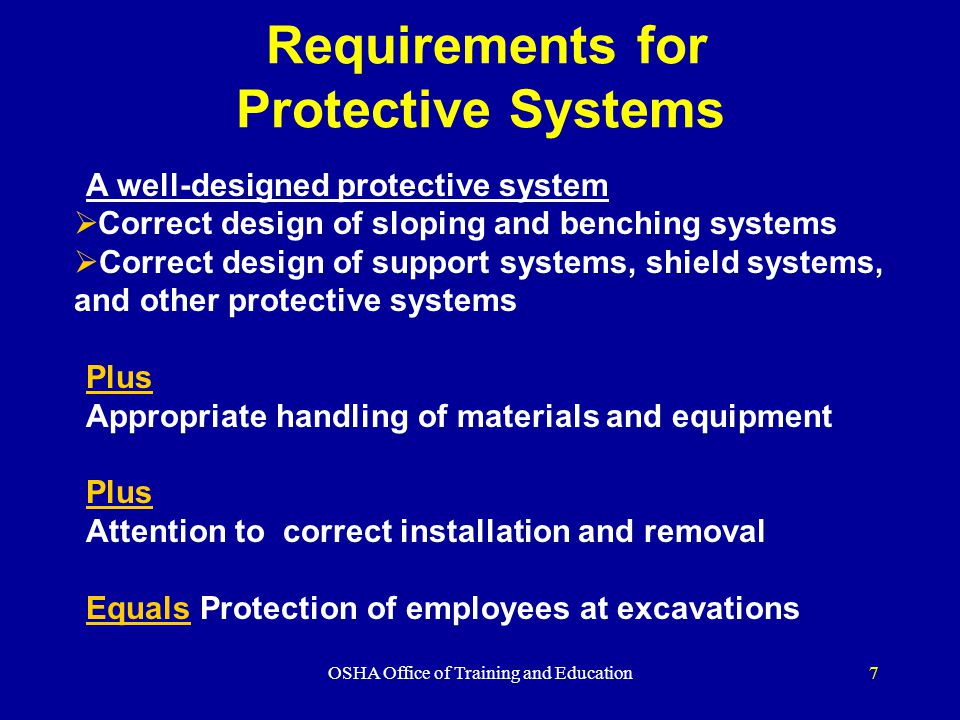 OSHA Office of Training and Education7 Requirements for Protective Systems A well-designed protective system  Correct design of sloping and benching systems  Correct design of support systems, shield systems, and other protective systems Plus Appropriate handling of materials and equipment Plus Attention to correct installation and removal Equals Protection of employees at excavations