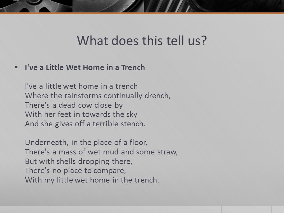 What does this tell us?  I've a Little Wet Home in a Trench I've a little wet home in a trench Where the rainstorms continually drench, There's a dea