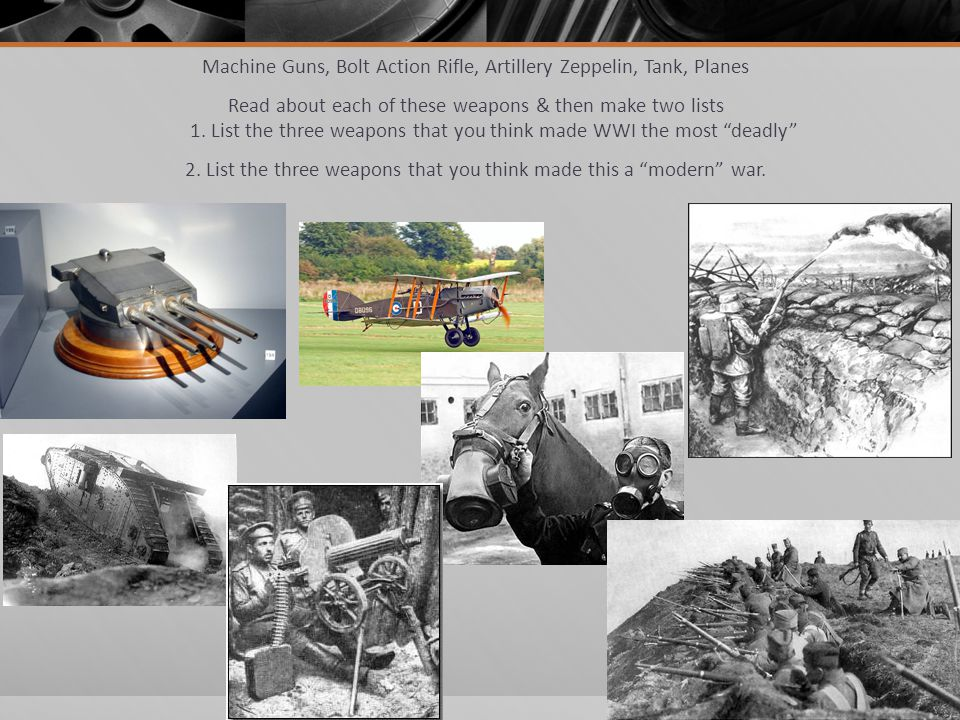 Machine Guns, Bolt Action Rifle, Artillery Zeppelin, Tank, Planes Read about each of these weapons & then make two lists 1. List the three weapons tha