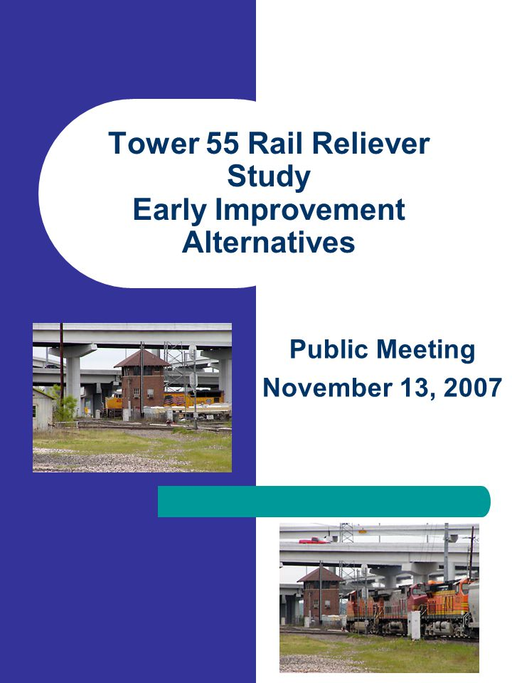 Tower 55 Rail Reliever Study Early Improvement Alternatives Public Meeting November 13, 2007