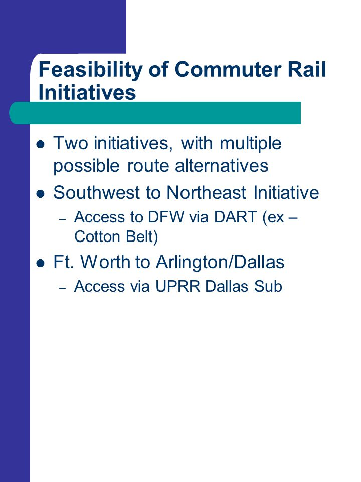 Feasibility of Commuter Rail Initiatives Two initiatives, with multiple possible route alternatives Southwest to Northeast Initiative – Access to DFW via DART (ex – Cotton Belt) Ft.
