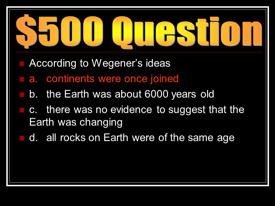 According to Wegener's ideas a.continents were once joined b.the Earth was about 6000 years old c.there was no evidence to suggest that the Earth was