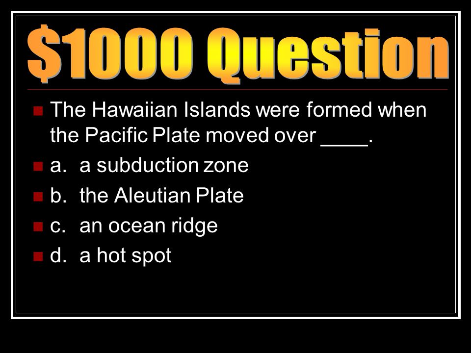 The Hawaiian Islands were formed when the Pacific Plate moved over ____. a.a subduction zone b.the Aleutian Plate c.an ocean ridge d.a hot spot