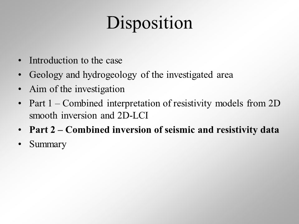 Disposition Introduction to the case Geology and hydrogeology of the investigated area Aim of the investigation Part 1 – Combined interpretation of resistivity models from 2D smooth inversion and 2D-LCI Part 2 – Combined inversion of seismic and resistivity data Summary