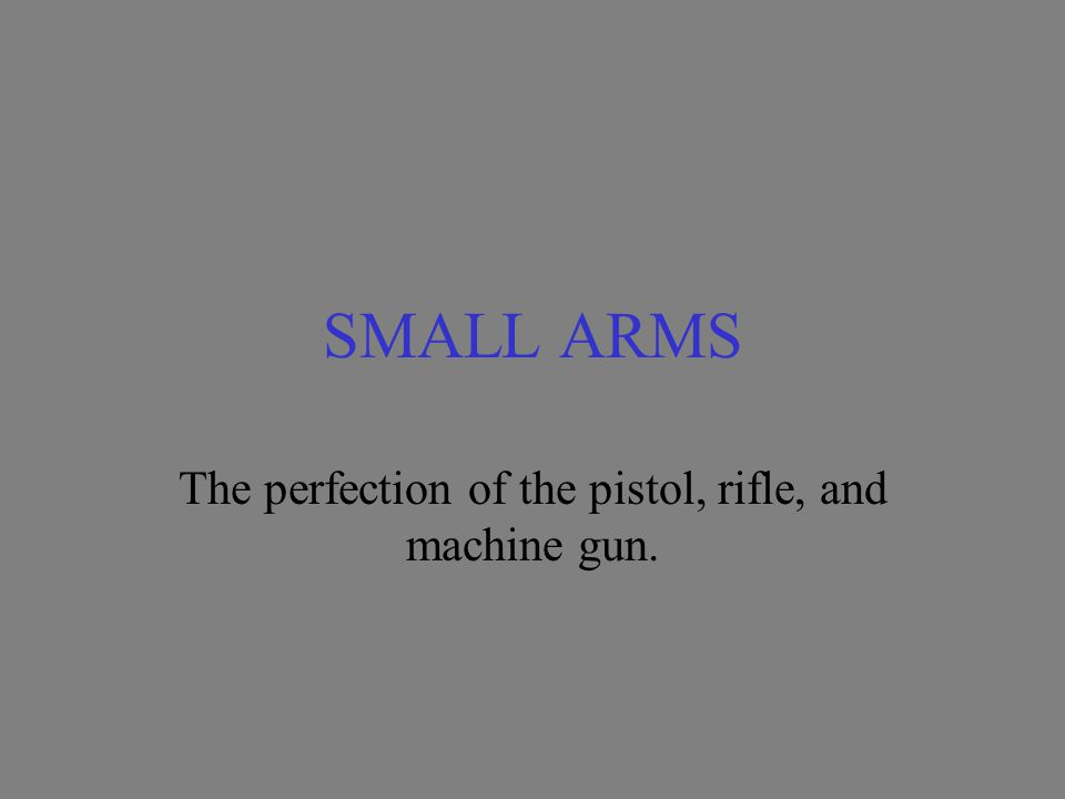 SMALL ARMS The perfection of the pistol, rifle, and machine gun.