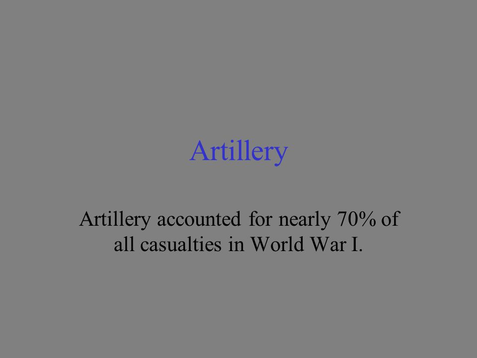 Artillery Artillery accounted for nearly 70% of all casualties in World War I.