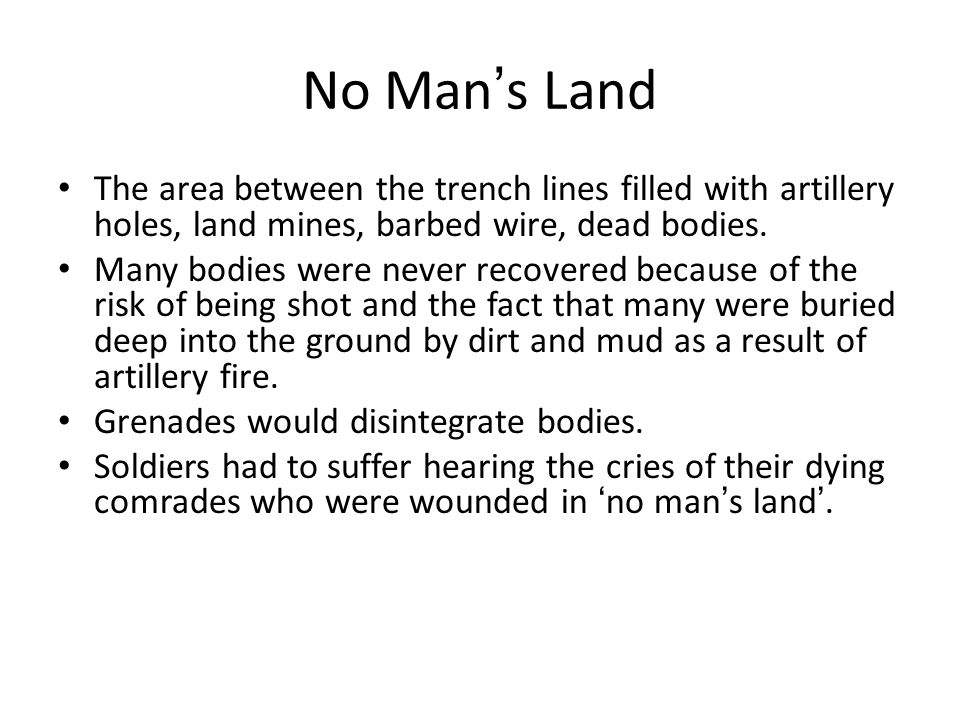No Man ' s Land The area between the trench lines filled with artillery holes, land mines, barbed wire, dead bodies.