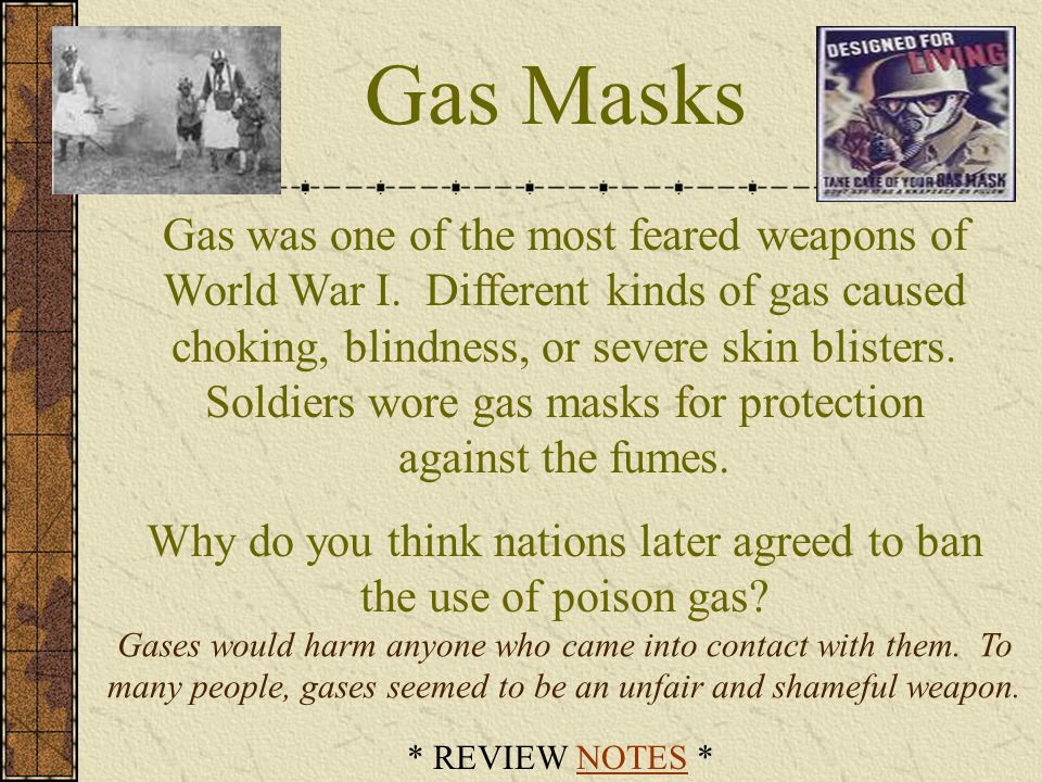 Gas Masks Gas was one of the most feared weapons of World War I. Different kinds of gas caused choking, blindness, or severe skin blisters. Soldiers w