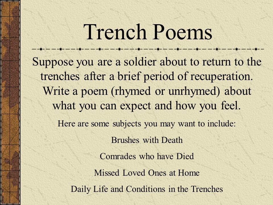 Trench Poems Suppose you are a soldier about to return to the trenches after a brief period of recuperation. Write a poem (rhymed or unrhymed) about w