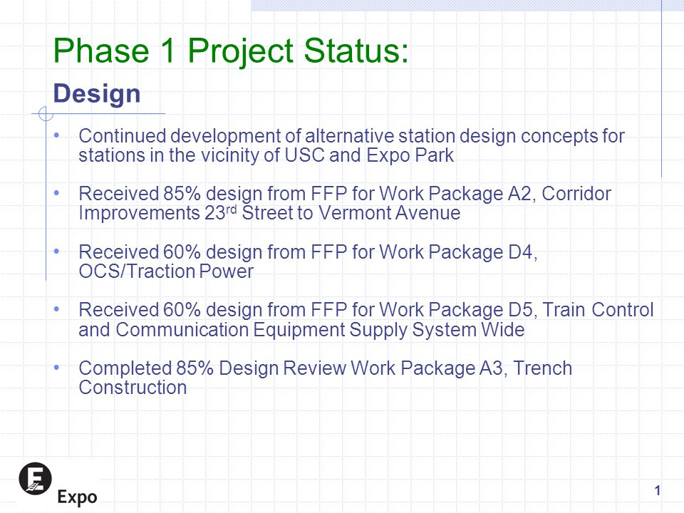 Phase 1 Project Status: Design Continued development of alternative station design concepts for stations in the vicinity of USC and Expo Park Received 85% design from FFP for Work Package A2, Corridor Improvements 23 rd Street to Vermont Avenue Received 60% design from FFP for Work Package D4, OCS/Traction Power Received 60% design from FFP for Work Package D5, Train Control and Communication Equipment Supply System Wide Completed 85% Design Review Work Package A3, Trench Construction 1