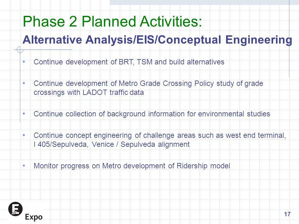 Alternative Analysis/EIS/Conceptual Engineering Continue development of BRT, TSM and build alternatives Continue development of Metro Grade Crossing Policy study of grade crossings with LADOT traffic data Continue collection of background information for environmental studies Continue concept engineering of challenge areas such as west end terminal, I 405/Sepulveda, Venice / Sepulveda alignment Monitor progress on Metro development of Ridership model Phase 2 Planned Activities: 17