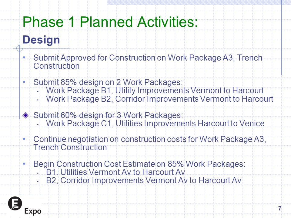 Phase 1 Planned Activities: Design Submit Approved for Construction on Work Package A3, Trench Construction Submit 85% design on 2 Work Packages: Work Package B1, Utility Improvements Vermont to Harcourt Work Package B2, Corridor Improvements Vermont to Harcourt Submit 60% design for 3 Work Packages: Work Package C1, Utilities Improvements Harcourt to Venice Continue negotiation on construction costs for Work Package A3, Trench Construction Begin Construction Cost Estimate on 85% Work Packages: B1.