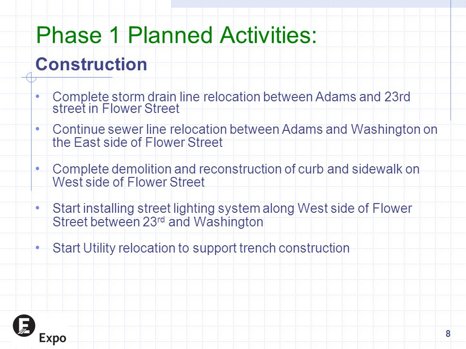 Phase 1 Planned Activities: Construction Complete storm drain line relocation between Adams and 23rd street in Flower Street Continue sewer line reloc