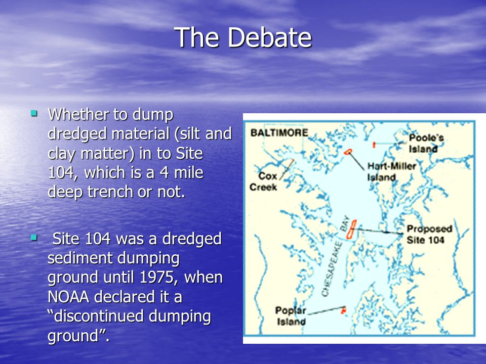 The Debate  Whether to dump dredged material (silt and clay matter) in to Site 104, which is a 4 mile deep trench or not.