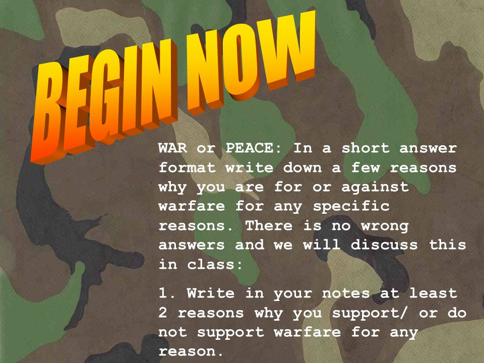 WAR or PEACE: In a short answer format write down a few reasons why you are for or against warfare for any specific reasons.