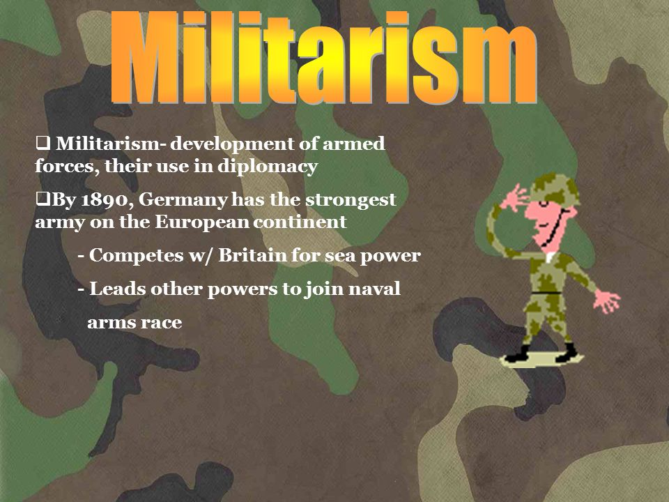  Militarism- development of armed forces, their use in diplomacy  By 1890, Germany has the strongest army on the European continent - Competes w/ Britain for sea power - Leads other powers to join naval arms race